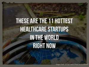 These are the 11 Hottest Healthcare Startups in the World Right Now