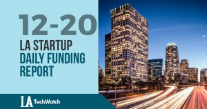 The LA TechWatch Startup Daily Funding Report: 12/20/17