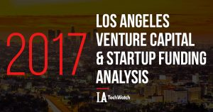 The LA TechWatch 2017 LA Venture Capital Funding Analysis