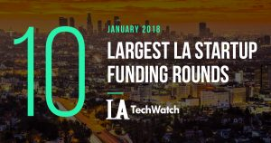 The 10 Largest LA Startup Funding Rounds of January 2018