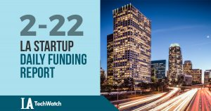The LA TechWatch Startup Daily Funding Report: 2/22/18