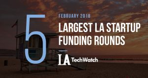 These are the 5 Largest LA Startup Funding Rounds of February 2018