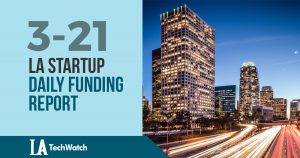 The LA TechWatch Startup Daily Funding Report: 3/21/18