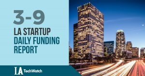The LA TechWatch Startup Daily Funding Report: 3/9/18