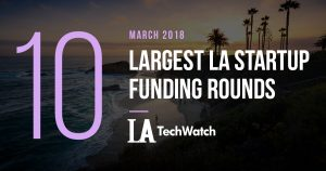 These are the 10 Largest LA Startup Funding Rounds of March 2018