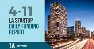 The LA TechWatch Startup Daily Funding Report: 4/11/18