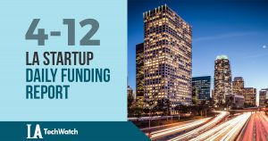 The LA TechWatch Startup Daily Funding Report: 4/12/18