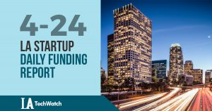 The LA TechWatch Startup Daily Funding Report: 4/24/18