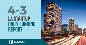 The LA TechWatch Startup Daily Funding Report: 4/3/18
